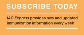 Subscribe Today to IAC Express: the up-to-date immunization information you need