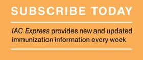 Subscribe Today: IAC Express, Needle Tips, and Vaccinate Adults: the up-to-date immunization information you need
